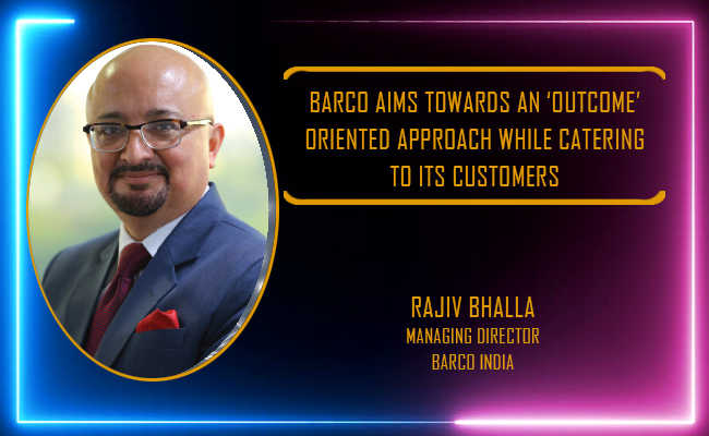 Barco aims towards an 'outcome' oriented approach while catering to its customers