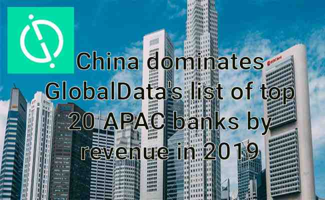 China dominates GlobalData's list of top 20 APAC banks by revenue in 2019