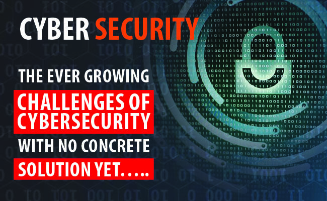 The ever growing challenges of  cybersecurity  with no concrete solution yet…..
