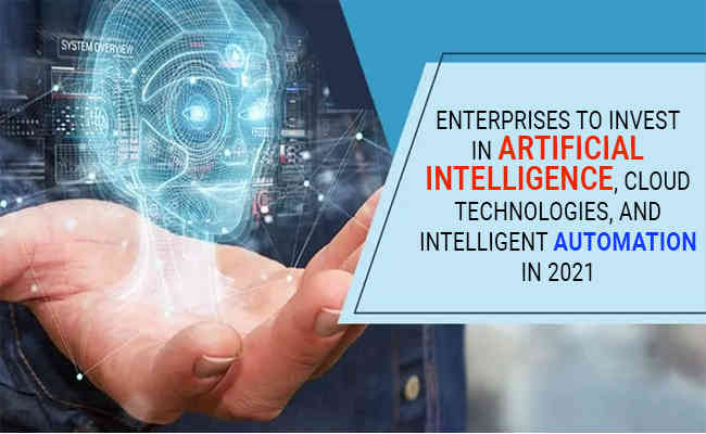 Enterprises to invest in artificial intelligence, cloud technologies, and intelligent automation in 2021
