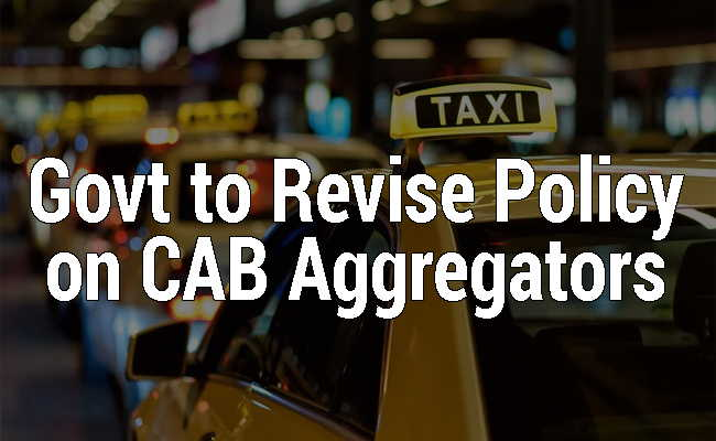 Govt to revise policy on cab aggregators